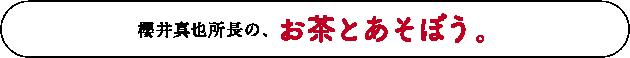櫻井真也所長の、お茶とあそぼう。