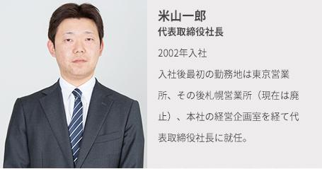 米山一郎 代表取締役社長 19◯◯年入社 入社後最初の勤務地は東京営業所、その後札幌営業所(現在は廃止)、本社の経営企画室を経て代表取締役社長に就任。