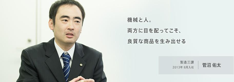 機械と人。両方に目を配ってこそ、良質な商品を生み出せる 製造三課 2013年8月入社 菅沼佑太